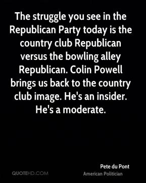 The struggle you see in the Republican Party today is the country club Republican versus the bowling alley Republican. Colin Powell brings us back to the country club image. He's an insider. He's a moderate.