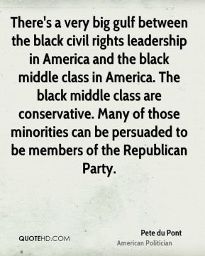 Pete du Pont - There's a very big gulf between the black civil rights leadership in America and the black middle class in America. The black middle class are conservative. Many of those minorities can be persuaded to be members of the Republican Party.