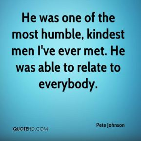 Pete Johnson  - He was one of the most humble, kindest men I've ever met. He was able to relate to everybody.