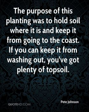 Pete Johnson  - The purpose of this planting was to hold soil where it is and keep it from going to the coast. If you can keep it from washing out, you've got plenty of topsoil.