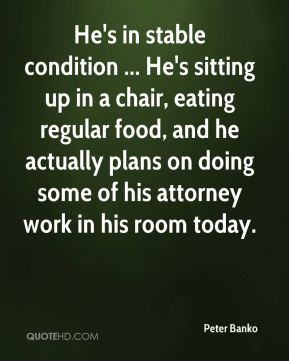 Peter Banko  - He's in stable condition ... He's sitting up in a chair, eating regular food, and he actually plans on doing some of his attorney work in his room today.