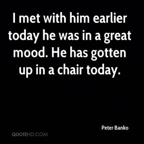 Peter Banko  - I met with him earlier today he was in a great mood. He has gotten up in a chair today.