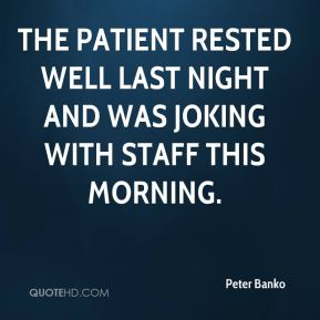Peter Banko  - The patient rested well last night and was joking with staff this morning.
