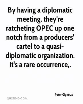Peter Gignoux  - By having a diplomatic meeting, they're ratcheting OPEC up one notch from a producers' cartel to a quasi-diplomatic organization. It's a rare occurrence.