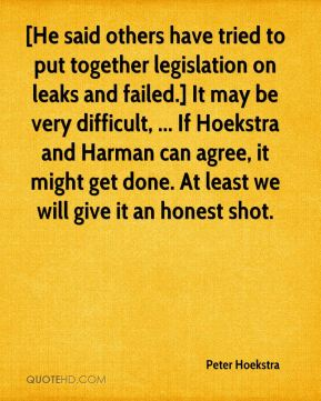 [He said others have tried to put together legislation on leaks and failed.] It may be very difficult, ... If Hoekstra and Harman can agree, it might get done. At least we will give it an honest shot.