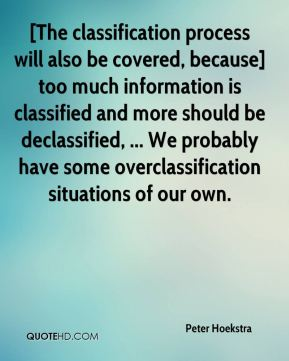 [The classification process will also be covered, because] too much information is classified and more should be declassified, ... We probably have some overclassification situations of our own.