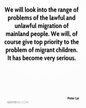 Peter Lai  - We will look into the range of problems of the lawful and unlawful migration of mainland people. We will, of course give top priority to the problem of migrant children. It has become very serious.