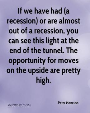 If we have had (a recession) or are almost out of a recession, you can see this light at the end of the tunnel. The opportunity for moves on the upside are pretty high.