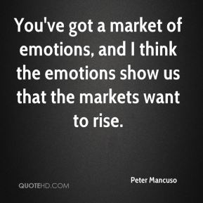 Peter Mancuso  - You've got a market of emotions, and I think the emotions show us that the markets want to rise.