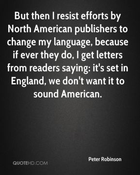 Peter Robinson  - But then I resist efforts by North American publishers to change my language, because if ever they do, I get letters from readers saying: it's set in England, we don't want it to sound American.