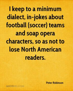 I keep to a minimum dialect, in-jokes about football (soccer) teams and soap opera characters, so as not to lose North American readers.