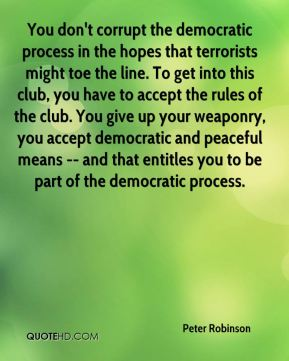 You don't corrupt the democratic process in the hopes that terrorists might toe the line. To get into this club, you have to accept the rules of the club. You give up your weaponry, you accept democratic and peaceful means -- and that entitles you to be part of the democratic process.