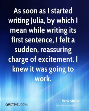 Peter Straub - As soon as I started writing Julia, by which I mean while writing its first sentence, I felt a sudden, reassuring charge of excitement. I knew it was going to work.