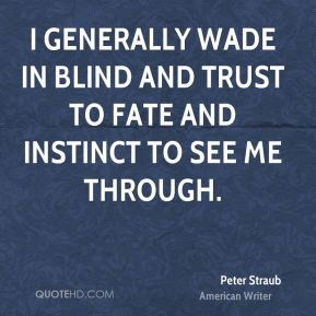 I generally wade in blind and trust to fate and instinct to see me through.