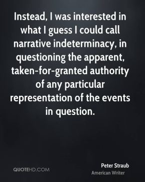 Peter Straub - Instead, I was interested in what I guess I could call narrative indeterminacy, in questioning the apparent, taken-for-granted authority of any particular representation of the events in question.