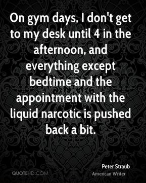 On gym days, I don't get to my desk until 4 in the afternoon, and everything except bedtime and the appointment with the liquid narcotic is pushed back a bit.