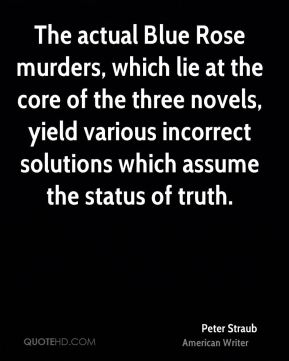 Peter Straub - The actual Blue Rose murders, which lie at the core of the three novels, yield various incorrect solutions which assume the status of truth.