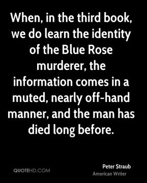 Peter Straub - When, in the third book, we do learn the identity of the Blue Rose murderer, the information comes in a muted, nearly off-hand manner, and the man has died long before.
