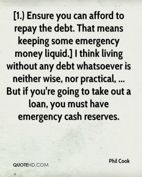 [1.) Ensure you can afford to repay the debt. That means keeping some emergency money liquid.] I think living without any debt whatsoever is neither wise, nor practical, ... But if you're going to take out a loan, you must have emergency cash reserves.