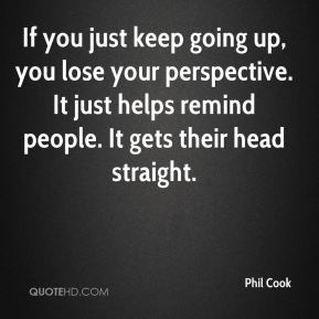 If you just keep going up, you lose your perspective. It just helps remind people. It gets their head straight.