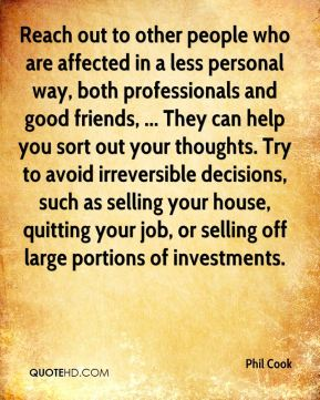 Reach out to other people who are affected in a less personal way, both professionals and good friends, ... They can help you sort out your thoughts. Try to avoid irreversible decisions, such as selling your house, quitting your job, or selling off large portions of investments.