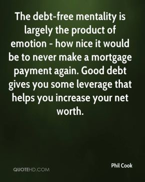 Phil Cook  - The debt-free mentality is largely the product of emotion - how nice it would be to never make a mortgage payment again. Good debt gives you some leverage that helps you increase your net worth.