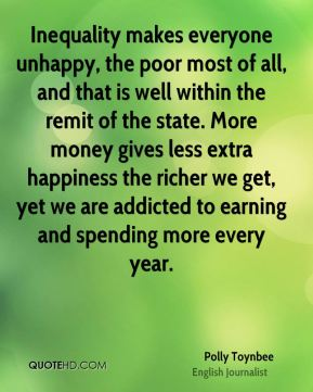 Polly Toynbee - Inequality makes everyone unhappy, the poor most of all, and that is well within the remit of the state. More money gives less extra happiness the richer we get, yet we are addicted to earning and spending more every year.