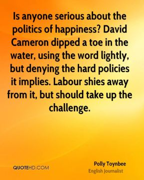 Polly Toynbee - Is anyone serious about the politics of happiness? David Cameron dipped a toe in the water, using the word lightly, but denying the hard policies it implies. Labour shies away from it, but should take up the challenge.