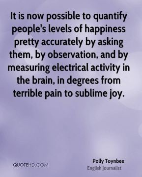 Polly Toynbee - It is now possible to quantify people's levels of happiness pretty accurately by asking them, by observation, and by measuring electrical activity in the brain, in degrees from terrible pain to sublime joy.