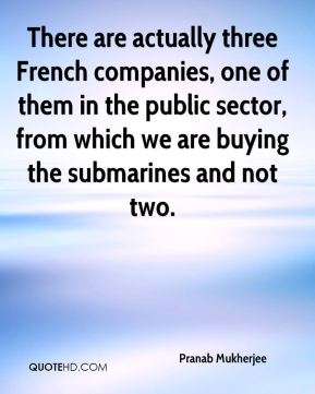 There are actually three French companies, one of them in the public sector, from which we are buying the submarines and not two.