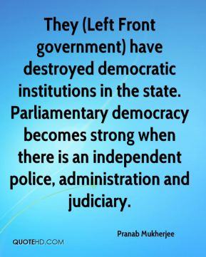 They (Left Front government) have destroyed democratic institutions in the state. Parliamentary democracy becomes strong when there is an independent police, administration and judiciary.