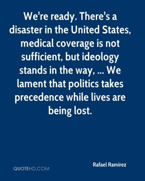 Rafael Ramirez  - We're ready. There's a disaster in the United States, medical coverage is not sufficient, but ideology stands in the way, ... We lament that politics takes precedence while lives are being lost.