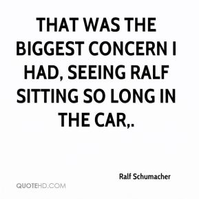 Ralf Schumacher  - That was the biggest concern I had, seeing Ralf sitting so long in the car.