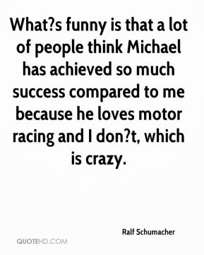 What?s funny is that a lot of people think Michael has achieved so much success compared to me because he loves motor racing and I don?t, which is crazy.