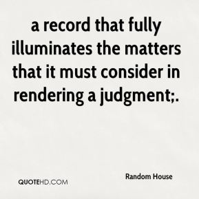 Random House  - a record that fully illuminates the matters that it must consider in rendering a judgment;.