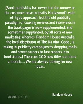 Random House  - [Book publishing has never had the money or the customer base to justify Hollywood's wall-of-hype approach, but the old publicity paradigm of coaxing reviews and interviews in the book pages is now supplemented, and sometimes supplanted, by all sorts of new marketing schemes. Random House Australia, the local distributor of The Da Vinci Code , is taking its publicity campaigns to shopping malls and street corners to lure readers into bookstores.] There are 200 new titles out there a month, ... We are always looking for new ideas.