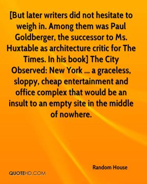 [But later writers did not hesitate to weigh in. Among them was Paul Goldberger, the successor to Ms. Huxtable as architecture critic for The Times. In his book] The City Observed: New York ... a graceless, sloppy, cheap entertainment and office complex that would be an insult to an empty site in the middle of nowhere.