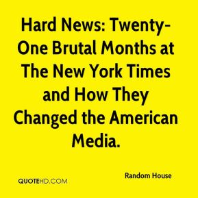 Random House  - Hard News: Twenty-One Brutal Months at The New York Times and How They Changed the American Media.