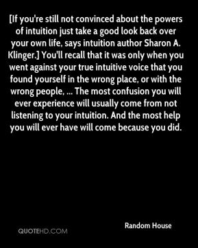 [If you're still not convinced about the powers of intuition just take a good look back over your own life, says intuition author Sharon A. Klinger.] You'll recall that it was only when you went against your true intuitive voice that you found yourself in the wrong place, or with the wrong people, ... The most confusion you will ever experience will usually come from not listening to your intuition. And the most help you will ever have will come because you did.