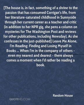 [The house is, in fact, something of a shrine to the passion that has consumed Corrigan's life, from her literature-saturated childhood in Sunnyside through her current career as a teacher and critic (in addition to her NPR gig, she pens a column on mysteries for The Washington Post and reviews for other publications, including Newsday). As she confesses in the just-published] Leave Me Alone, I'm Reading: Finding and Losing Myself in Books ... When I'm in the company of others - even my nearest and dearest - there always comes a moment when I'd rather be reading a book.