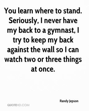 Randy Jepson  - You learn where to stand. Seriously, I never have my back to a gymnast, I try to keep my back against the wall so I can watch two or three things at once.