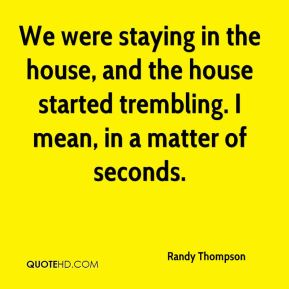 Randy Thompson  - We were staying in the house, and the house started trembling. I mean, in a matter of seconds.