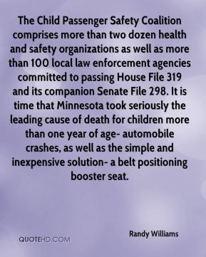 The Child Passenger Safety Coalition comprises more than two dozen health and safety organizations as well as more than 100 local law enforcement agencies committed to passing House File 319 and its companion Senate File 298. It is time that Minnesota took seriously the leading cause of death for children more than one year of age- automobile crashes, as well as the simple and inexpensive solution- a belt positioning booster seat.