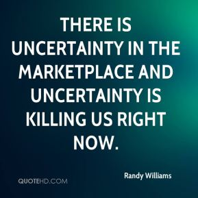 There is uncertainty in the marketplace and uncertainty is killing us right now.