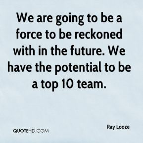 Ray Looze  - We are going to be a force to be reckoned with in the future. We have the potential to be a top 10 team.