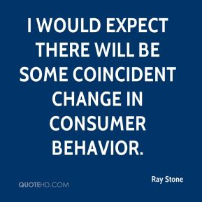 Ray Stone  - I would expect there will be some coincident change in consumer behavior.