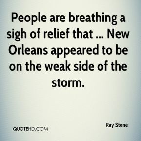 Ray Stone  - People are breathing a sigh of relief that ... New Orleans appeared to be on the weak side of the storm.