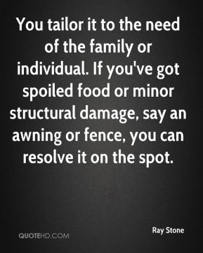 Ray Stone  - You tailor it to the need of the family or individual. If you've got spoiled food or minor structural damage, say an awning or fence, you can resolve it on the spot.