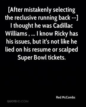 Red McCombs  - [After mistakenly selecting the reclusive running back --] I thought he was Cadillac Williams , ... I know Ricky has his issues, but it's not like he lied on his resume or scalped Super Bowl tickets.