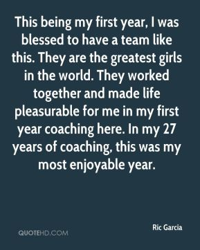 Ric Garcia  - This being my first year, I was blessed to have a team like this. They are the greatest girls in the world. They worked together and made life pleasurable for me in my first year coaching here. In my 27 years of coaching, this was my most enjoyable year.